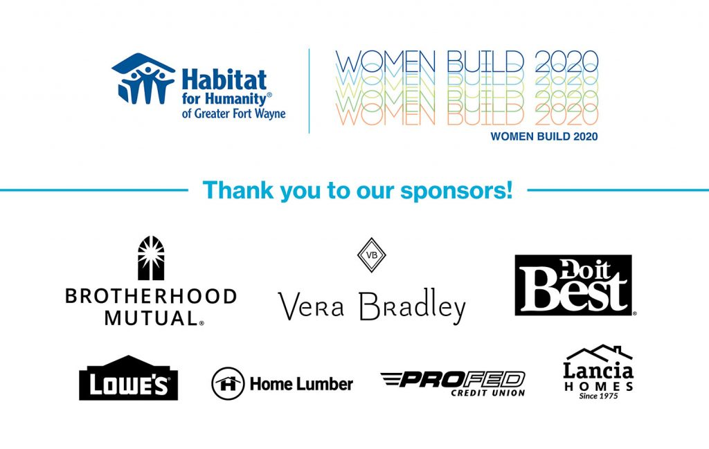 Habitat for Humanity Women Build 2020 Sponsors: Vera Bradley, Brotherhood Mutual, Do-It Best, Lowe's, Home Lumber, ProFed Credit Union, Lancia Homes